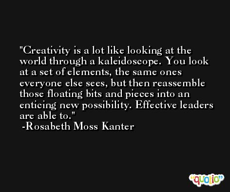 Creativity is a lot like looking at the world through a kaleidoscope. You look at a set of elements, the same ones everyone else sees, but then reassemble those floating bits and pieces into an enticing new possibility. Effective leaders are able to. -Rosabeth Moss Kanter