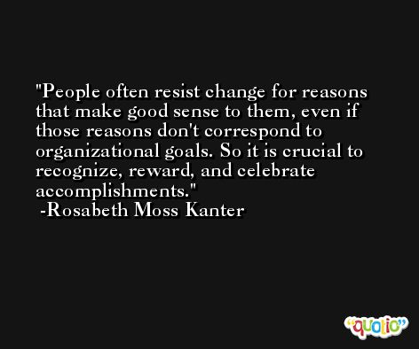 People often resist change for reasons that make good sense to them, even if those reasons don't correspond to organizational goals. So it is crucial to recognize, reward, and celebrate accomplishments. -Rosabeth Moss Kanter