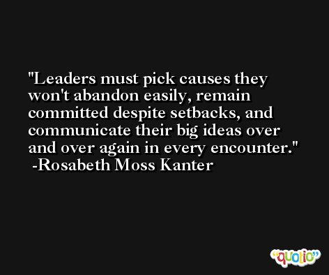 Leaders must pick causes they won't abandon easily, remain committed despite setbacks, and communicate their big ideas over and over again in every encounter. -Rosabeth Moss Kanter
