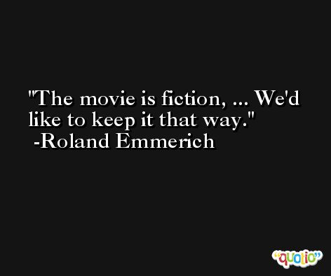 The movie is fiction, ... We'd like to keep it that way. -Roland Emmerich