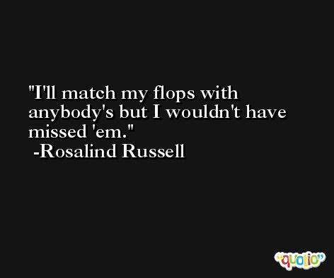 I'll match my flops with anybody's but I wouldn't have missed 'em. -Rosalind Russell