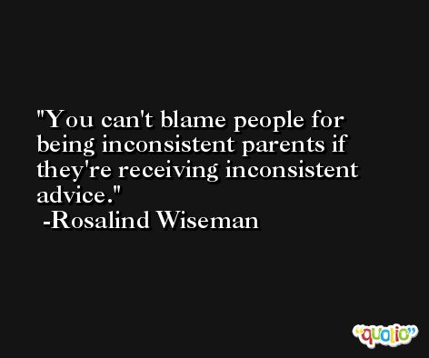 You can't blame people for being inconsistent parents if they're receiving inconsistent advice. -Rosalind Wiseman