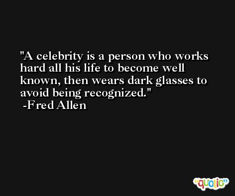 A celebrity is a person who works hard all his life to become well known, then wears dark glasses to avoid being recognized. -Fred Allen