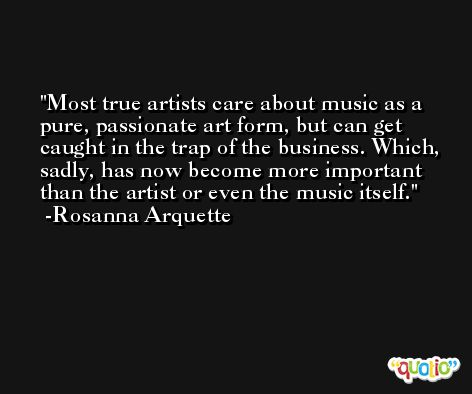 Most true artists care about music as a pure, passionate art form, but can get caught in the trap of the business. Which, sadly, has now become more important than the artist or even the music itself. -Rosanna Arquette