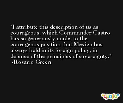 I attribute this description of us as courageous, which Commander Castro has so generously made, to the courageous position that Mexico has always held in its foreign policy, in defense of the principles of sovereignty. -Rosario Green