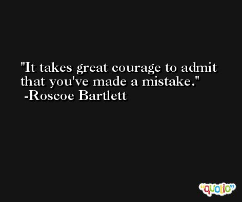 It takes great courage to admit that you've made a mistake. -Roscoe Bartlett