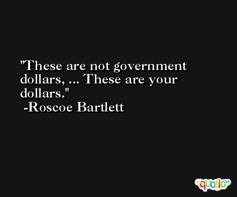These are not government dollars, ... These are your dollars. -Roscoe Bartlett