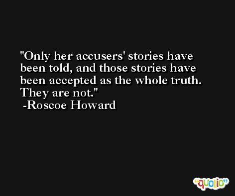 Only her accusers' stories have been told, and those stories have been accepted as the whole truth. They are not. -Roscoe Howard