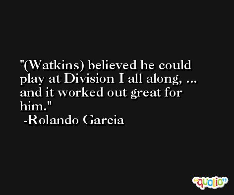 (Watkins) believed he could play at Division I all along, ... and it worked out great for him. -Rolando Garcia