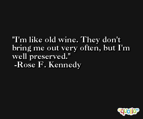 I'm like old wine. They don't bring me out very often, but I'm well preserved. -Rose F. Kennedy
