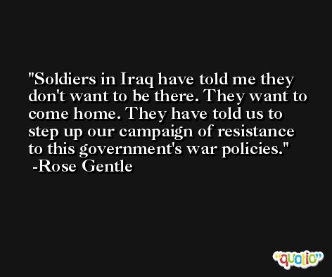 Soldiers in Iraq have told me they don't want to be there. They want to come home. They have told us to step up our campaign of resistance to this government's war policies. -Rose Gentle