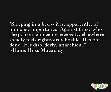 Sleeping in a bed -- it is, apparently, of immense importance. Against those who sleep, from choice or necessity, elsewhere society feels righteously hostile. It is not done. It is disorderly, anarchical. -Dame Rose Macaulay