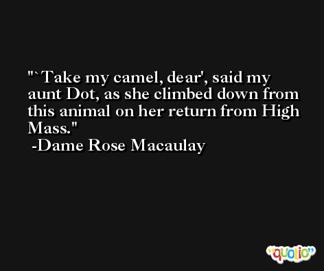 `Take my camel, dear', said my aunt Dot, as she climbed down from this animal on her return from High Mass. -Dame Rose Macaulay