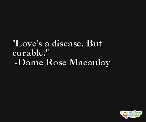 Love's a disease. But curable. -Dame Rose Macaulay