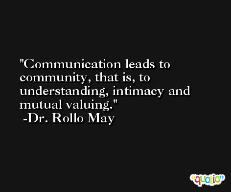 Communication leads to community, that is, to understanding, intimacy and mutual valuing. -Dr. Rollo May