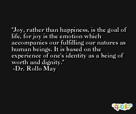 Joy, rather than happiness, is the goal of life, for joy is the emotion which accompanies our fulfilling our natures as human beings. It is based on the experience of one's identity as a being of worth and dignity. -Dr. Rollo May