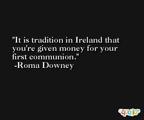 It is tradition in Ireland that you're given money for your first communion. -Roma Downey