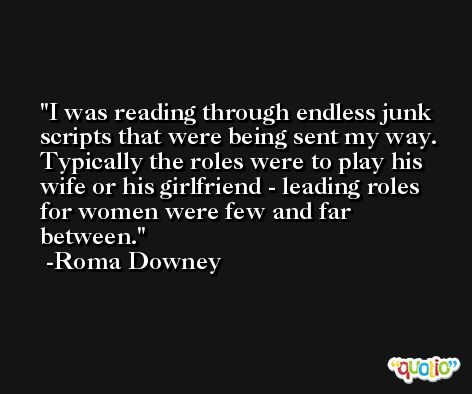 I was reading through endless junk scripts that were being sent my way. Typically the roles were to play his wife or his girlfriend - leading roles for women were few and far between. -Roma Downey