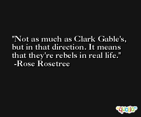 Not as much as Clark Gable's, but in that direction. It means that they're rebels in real life. -Rose Rosetree