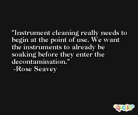 Instrument cleaning really needs to begin at the point of use. We want the instruments to already be soaking before they enter the decontamination. -Rose Seavey