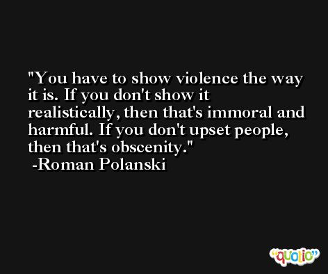 You have to show violence the way it is. If you don't show it realistically, then that's immoral and harmful. If you don't upset people, then that's obscenity. -Roman Polanski