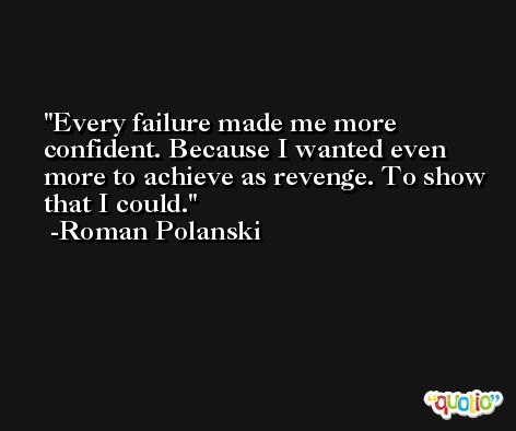 Every failure made me more confident. Because I wanted even more to achieve as revenge. To show that I could. -Roman Polanski
