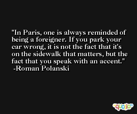 In Paris, one is always reminded of being a foreigner. If you park your car wrong, it is not the fact that it's on the sidewalk that matters, but the fact that you speak with an accent. -Roman Polanski