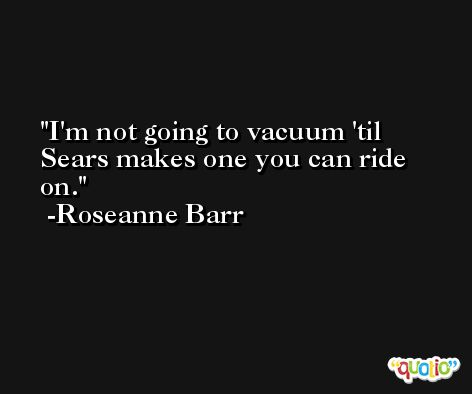 I'm not going to vacuum 'til Sears makes one you can ride on. -Roseanne Barr