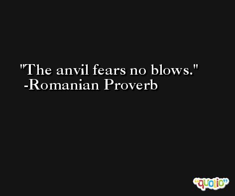 The anvil fears no blows. -Romanian Proverb