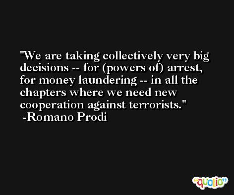 We are taking collectively very big decisions -- for (powers of) arrest, for money laundering -- in all the chapters where we need new cooperation against terrorists. -Romano Prodi
