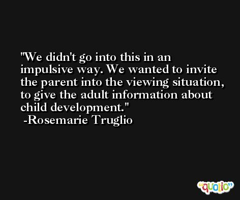 We didn't go into this in an impulsive way. We wanted to invite the parent into the viewing situation, to give the adult information about child development. -Rosemarie Truglio