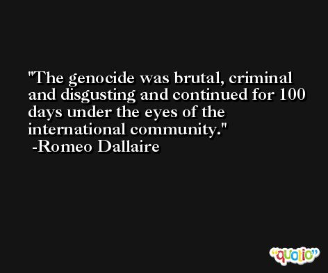 The genocide was brutal, criminal and disgusting and continued for 100 days under the eyes of the international community. -Romeo Dallaire