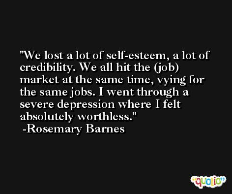 We lost a lot of self-esteem, a lot of credibility. We all hit the (job) market at the same time, vying for the same jobs. I went through a severe depression where I felt absolutely worthless. -Rosemary Barnes