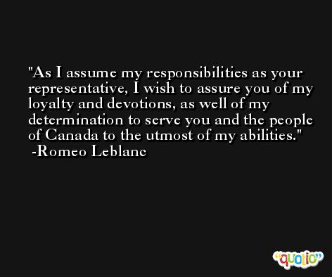 As I assume my responsibilities as your representative, I wish to assure you of my loyalty and devotions, as well of my determination to serve you and the people of Canada to the utmost of my abilities. -Romeo Leblanc