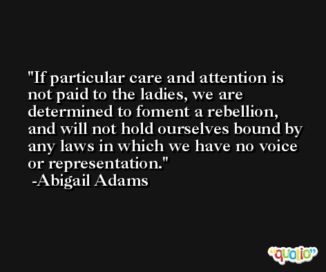 If particular care and attention is not paid to the ladies, we are determined to foment a rebellion, and will not hold ourselves bound by any laws in which we have no voice or representation. -Abigail Adams