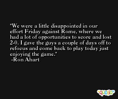 We were a little disappointed in our effort Friday against Rome, where we had a lot of opportunities to score and lost 2-0. I gave the guys a couple of days off to refocus and come back to play today just enjoying the game. -Ron Ahart