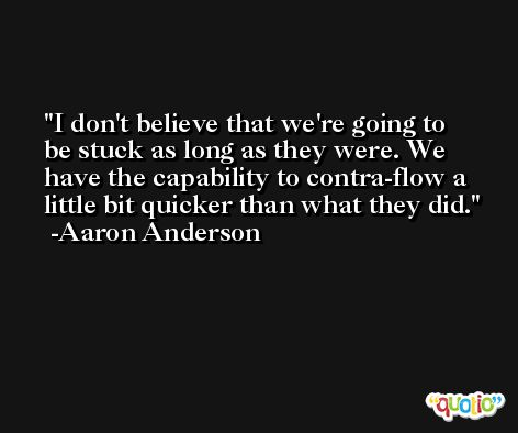 I don't believe that we're going to be stuck as long as they were. We have the capability to contra-flow a little bit quicker than what they did. -Aaron Anderson