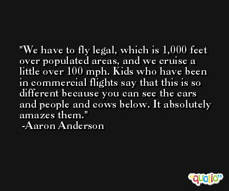 We have to fly legal, which is 1,000 feet over populated areas, and we cruise a little over 100 mph. Kids who have been in commercial flights say that this is so different because you can see the cars and people and cows below. It absolutely amazes them. -Aaron Anderson