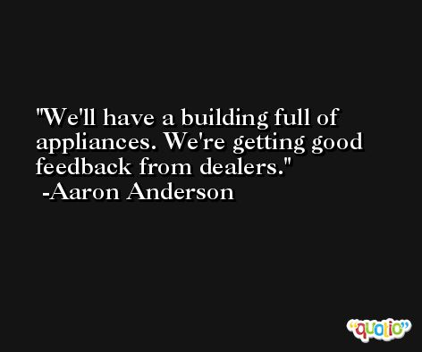 We'll have a building full of appliances. We're getting good feedback from dealers. -Aaron Anderson