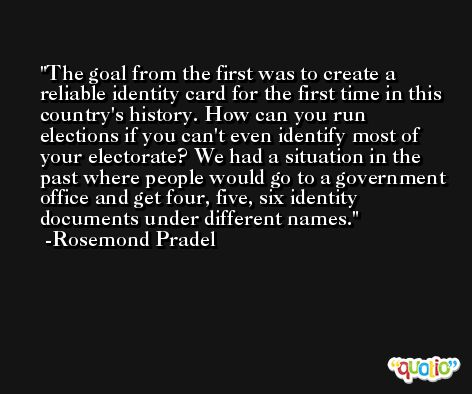 The goal from the first was to create a reliable identity card for the first time in this country's history. How can you run elections if you can't even identify most of your electorate? We had a situation in the past where people would go to a government office and get four, five, six identity documents under different names. -Rosemond Pradel