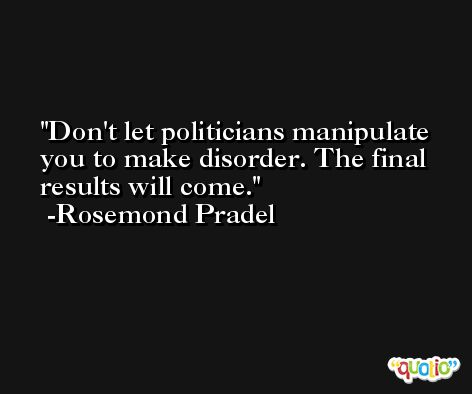 Don't let politicians manipulate you to make disorder. The final results will come. -Rosemond Pradel
