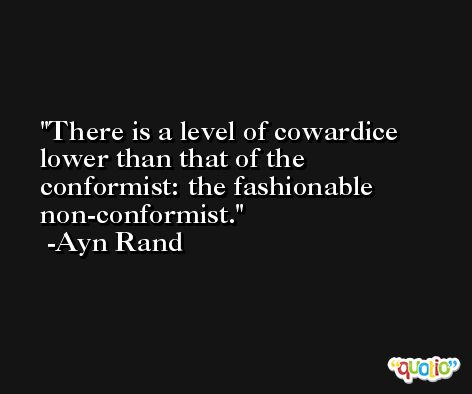 There is a level of cowardice lower than that of the conformist: the fashionable non-conformist. -Ayn Rand