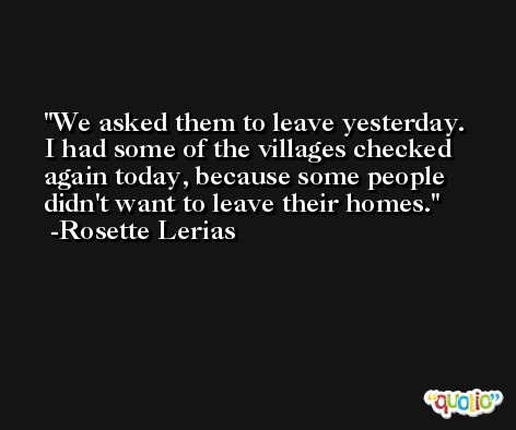 We asked them to leave yesterday. I had some of the villages checked again today, because some people didn't want to leave their homes. -Rosette Lerias