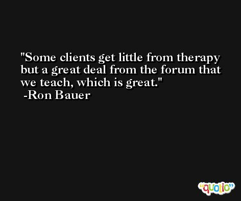 Some clients get little from therapy but a great deal from the forum that we teach, which is great. -Ron Bauer