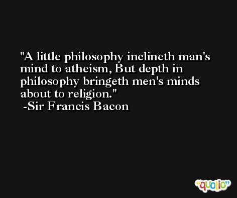 A little philosophy inclineth man's mind to atheism, But depth in philosophy bringeth men's minds about to religion. -Sir Francis Bacon