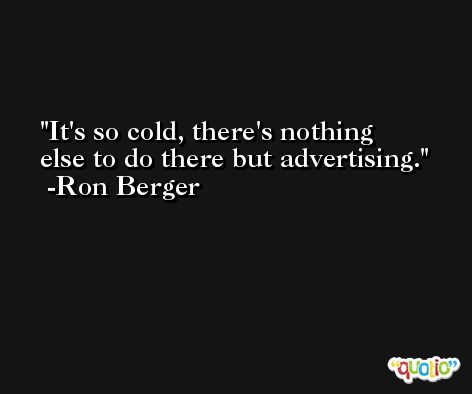 It's so cold, there's nothing else to do there but advertising. -Ron Berger