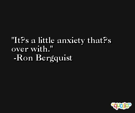 It?s a little anxiety that?s over with. -Ron Bergquist