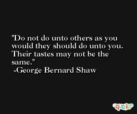 Do not do unto others as you would they should do unto you. Their tastes may not be the same. -George Bernard Shaw