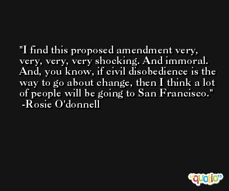 I find this proposed amendment very, very, very, very shocking. And immoral. And, you know, if civil disobedience is the way to go about change, then I think a lot of people will be going to San Francisco. -Rosie O'donnell
