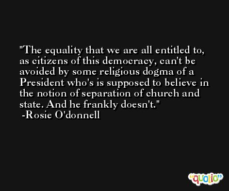 The equality that we are all entitled to, as citizens of this democracy, can't be avoided by some religious dogma of a President who's is supposed to believe in the notion of separation of church and state. And he frankly doesn't. -Rosie O'donnell